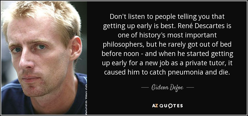 Don't listen to people telling you that getting up early is best. René Descartes is one of history's most important philosophers, but he rarely got out of bed before noon - and when he started getting up early for a new job as a private tutor, it caused him to catch pneumonia and die. - Gideon Defoe