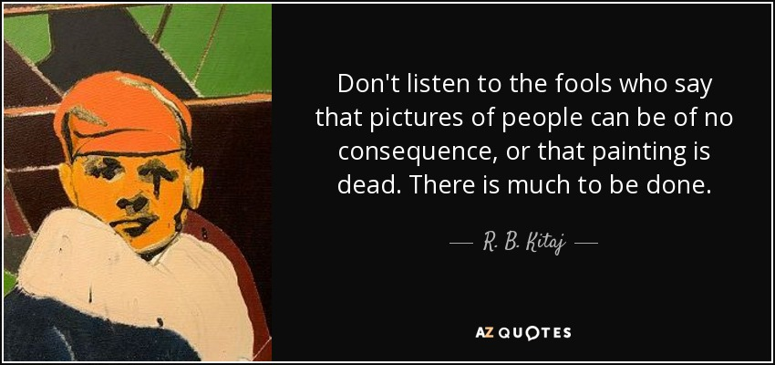 Don't listen to the fools who say that pictures of people can be of no consequence, or that painting is dead. There is much to be done. - R. B. Kitaj