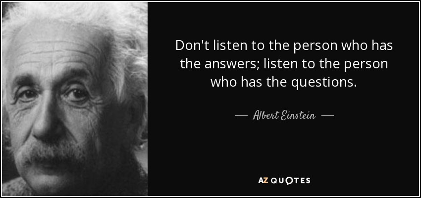 Don't listen to the person who has the answers; listen to the person who has the questions. - Albert Einstein