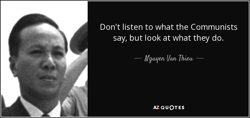 Don't listen to what the Communists say, but look at what they do. - Nguyen Van Thieu
