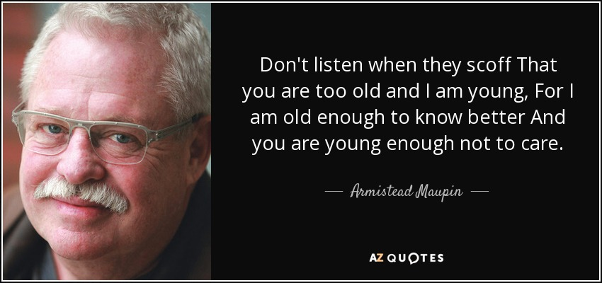 Don't listen when they scoff That you are too old and I am young, For I am old enough to know better And you are young enough not to care. - Armistead Maupin