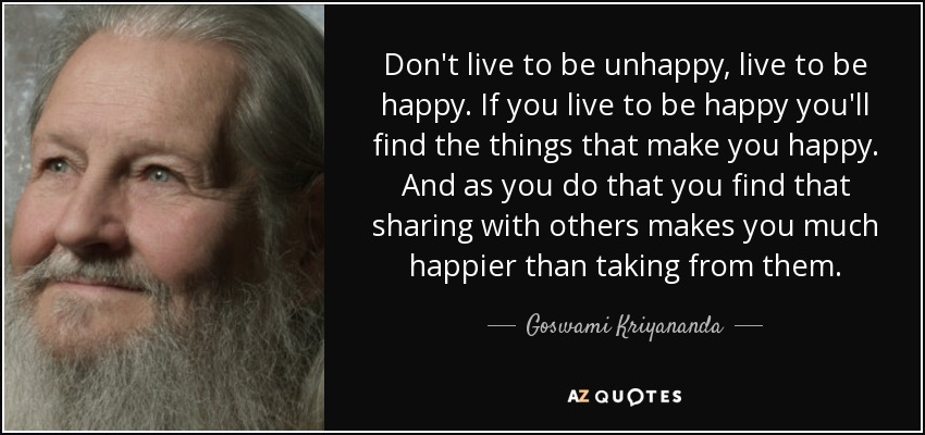 Don't live to be unhappy, live to be happy. If you live to be happy you'll find the things that make you happy. And as you do that you find that sharing with others makes you much happier than taking from them. - Goswami Kriyananda