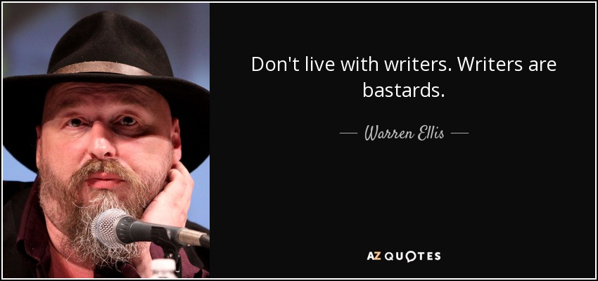Don't live with writers. Writers are bastards. - Warren Ellis