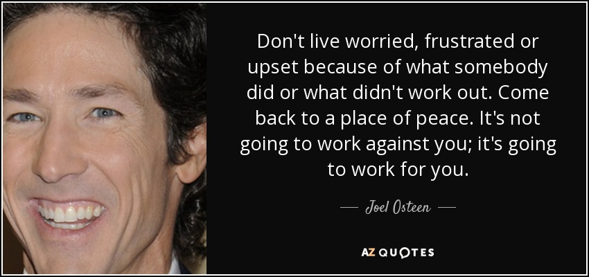 Don't live worried, frustrated or upset because of what somebody did or what didn't work out. Come back to a place of peace. It's not going to work against you; it's going to work for you. - Joel Osteen