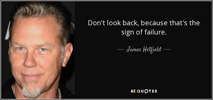 Don't look back, because that's the sign of failure. - James Hetfield