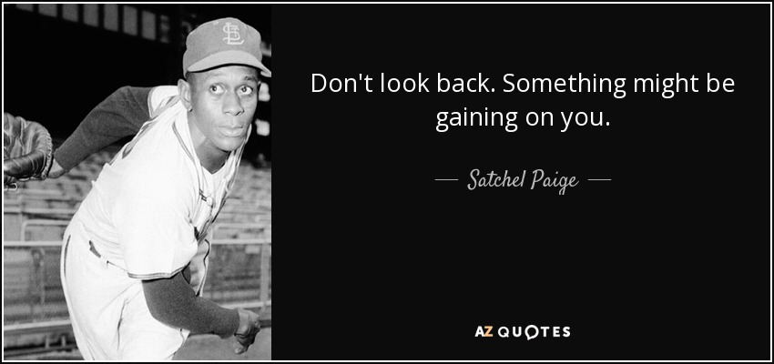 Don't look back. Something might be gaining on you. - Satchel Paige