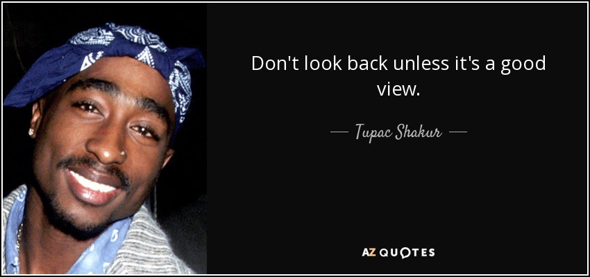 Tupac Shakur Quote Dont Look Back Unless Its A Good View