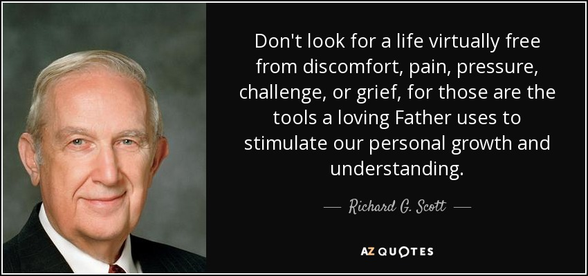 Don't look for a life virtually free from discomfort, pain, pressure, challenge, or grief, for those are the tools a loving Father uses to stimulate our personal growth and understanding. - Richard G. Scott