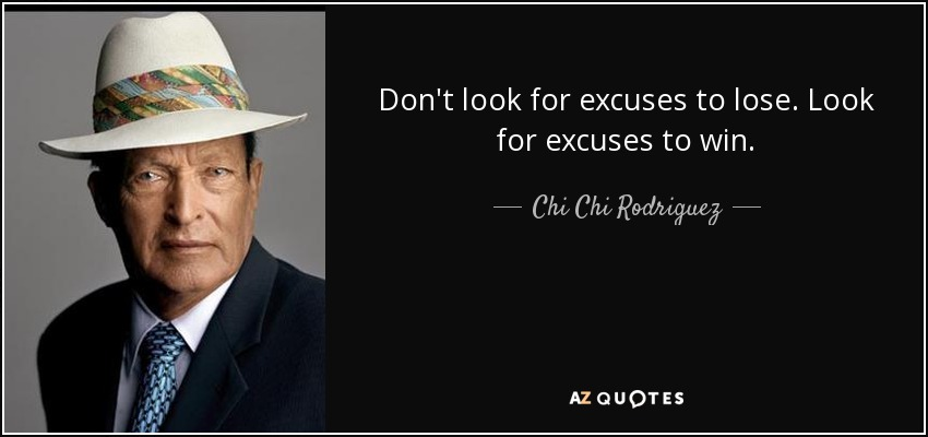 Don't look for excuses to lose. Look for excuses to win. - Chi Chi Rodriguez