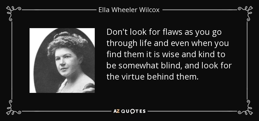 Don't look for flaws as you go through life and even when you find them it is wise and kind to be somewhat blind, and look for the virtue behind them. - Ella Wheeler Wilcox