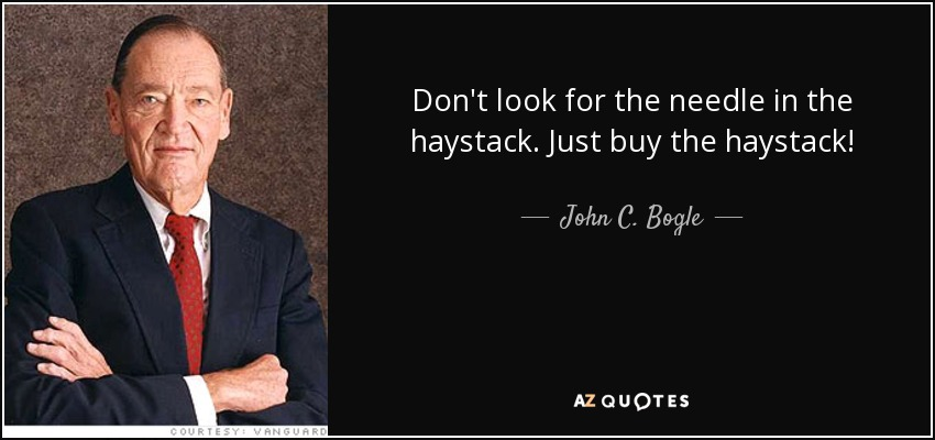 Don't look for the needle in the haystack. Just buy the haystack! - John C. Bogle