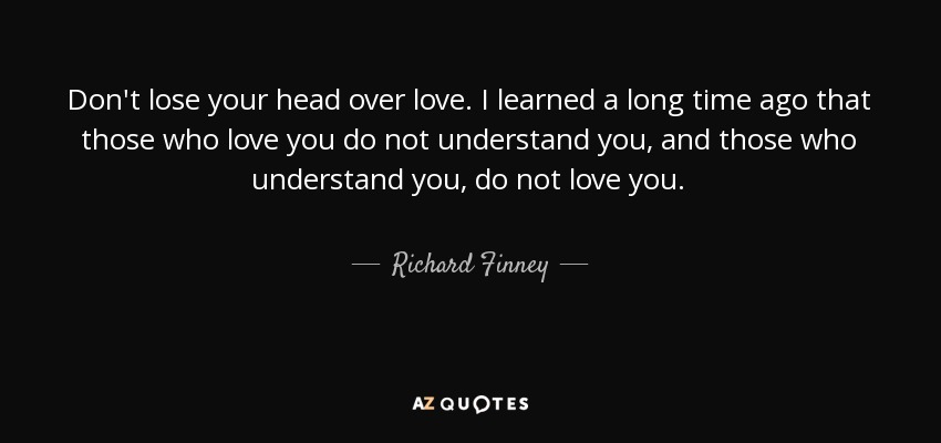 Don't lose your head over love. I learned a long time ago that those who love you do not understand you, and those who understand you, do not love you. - Richard Finney