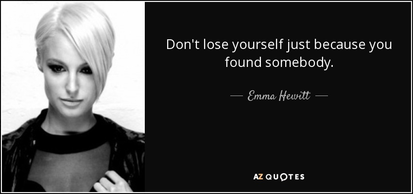 Don't lose yourself just because you found somebody. - Emma Hewitt