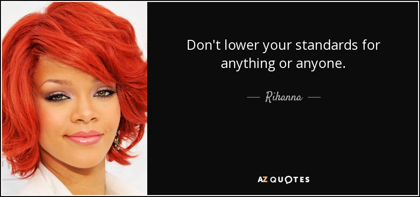 Don't lower your standards for anything or anyone. - Rihanna