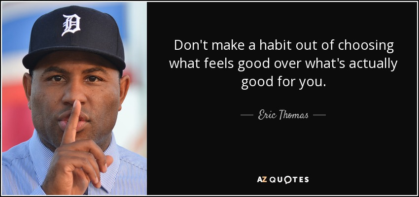 Don't make a habit out of choosing what feels good over what's actually good for you. - Eric Thomas