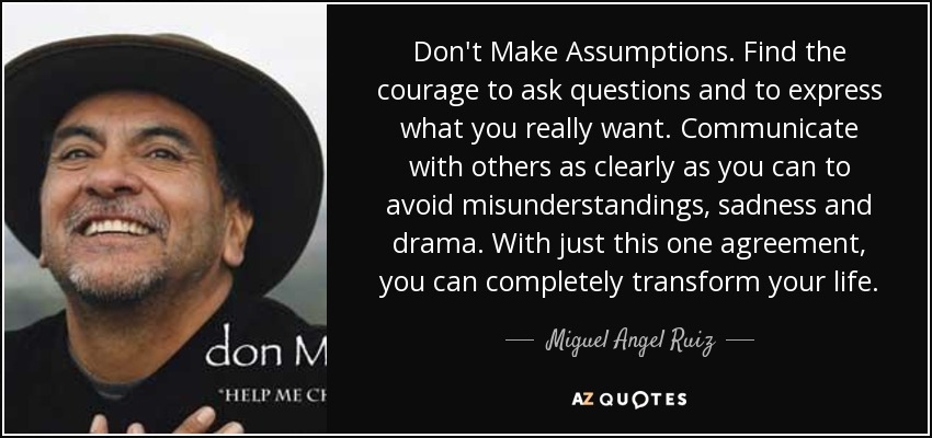Don't Make Assumptions. Find the courage to ask questions and to express what you really want. Communicate with others as clearly as you can to avoid misunderstandings, sadness and drama. With just this one agreement, you can completely transform your life. - Miguel Angel Ruiz