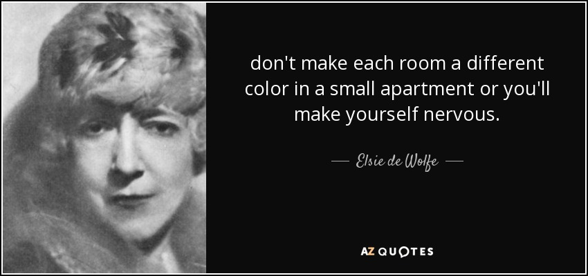 don't make each room a different color in a small apartment or you'll make yourself nervous. - Elsie de Wolfe
