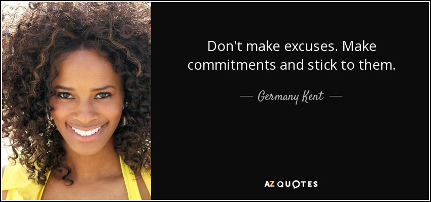 Don't make excuses. Make commitments and stick to them. - Germany Kent