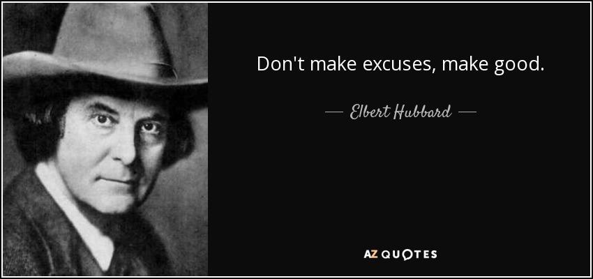 Don't make excuses, make good. - Elbert Hubbard