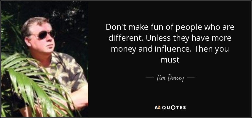 Don't make fun of people who are different. Unless they have more money and influence. Then you must - Tim Dorsey