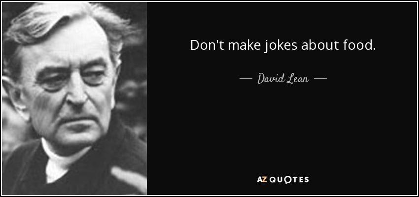 Don't make jokes about food. - David Lean