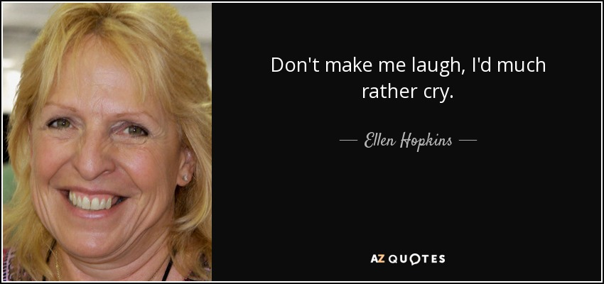 Don't make me laugh, I'd much rather cry. - Ellen Hopkins