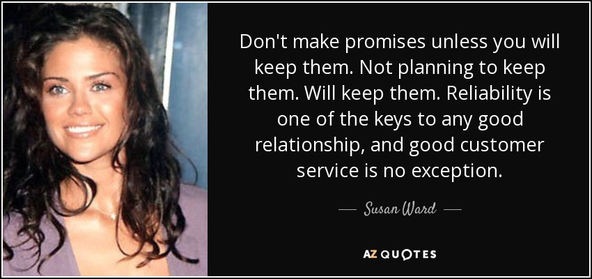Don't make promises unless you will keep them. Not planning to keep them. Will keep them. Reliability is one of the keys to any good relationship, and good customer service is no exception. - Susan Ward
