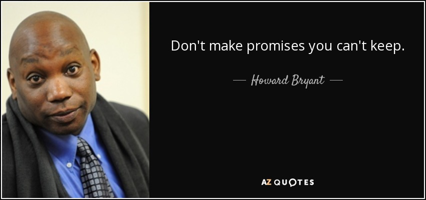 Don't make promises you can't keep. - Howard Bryant