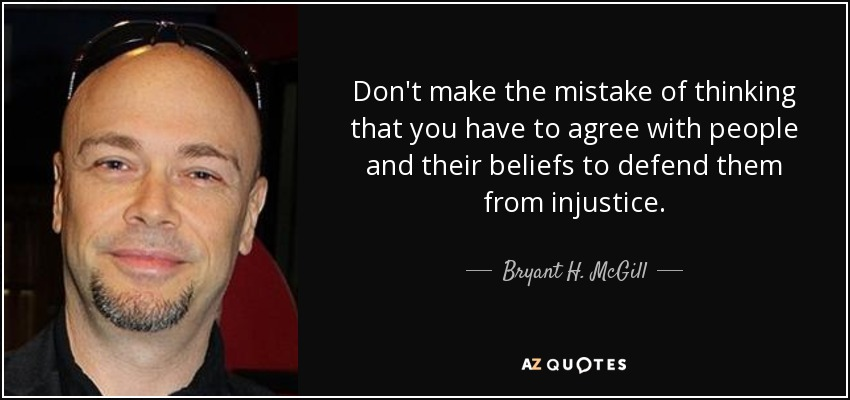 Don't make the mistake of thinking that you have to agree with people and their beliefs to defend them from injustice. - Bryant H. McGill