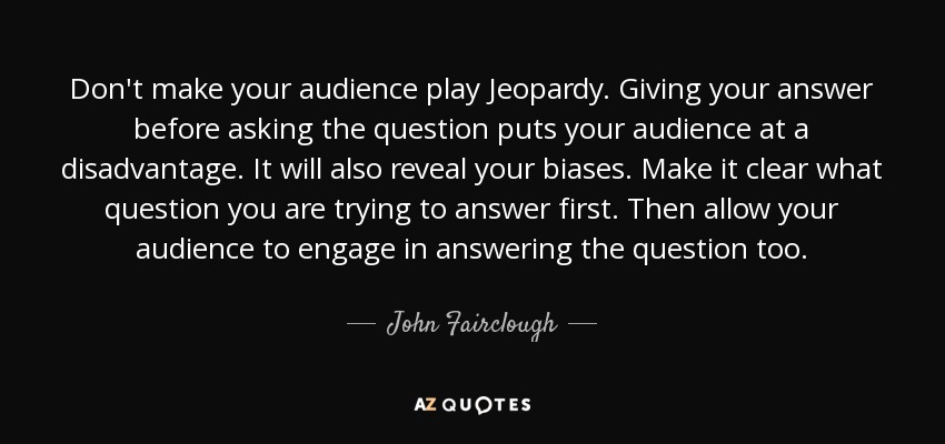 Don't make your audience play Jeopardy. Giving your answer before asking the question puts your audience at a disadvantage. It will also reveal your biases. Make it clear what question you are trying to answer first. Then allow your audience to engage in answering the question too. - John Fairclough