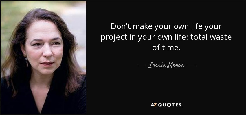 Don't make your own life your project in your own life: total waste of time. - Lorrie Moore