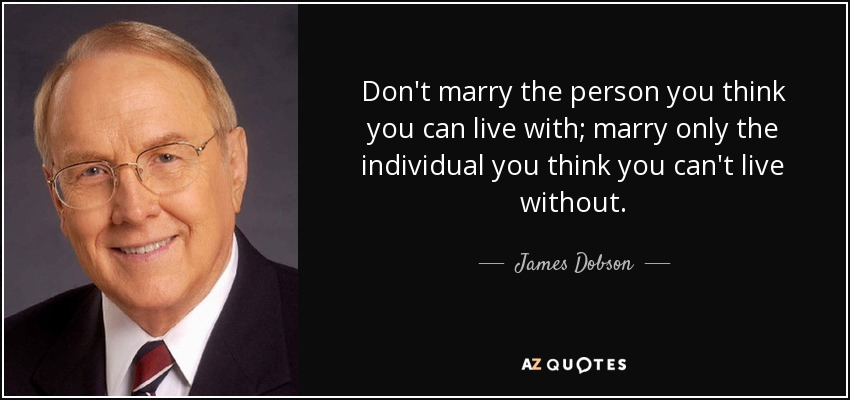 Don't marry the person you think you can live with; marry only the individual you think you can't live without. - James Dobson