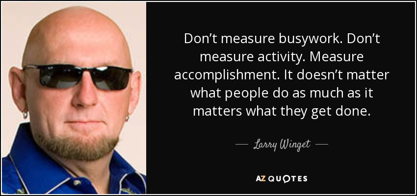 Don't measure busywork. Don't measure activity. Measure accomplishment. It doesn't matter what people do as much as it matters what they get done. - Larry Winget