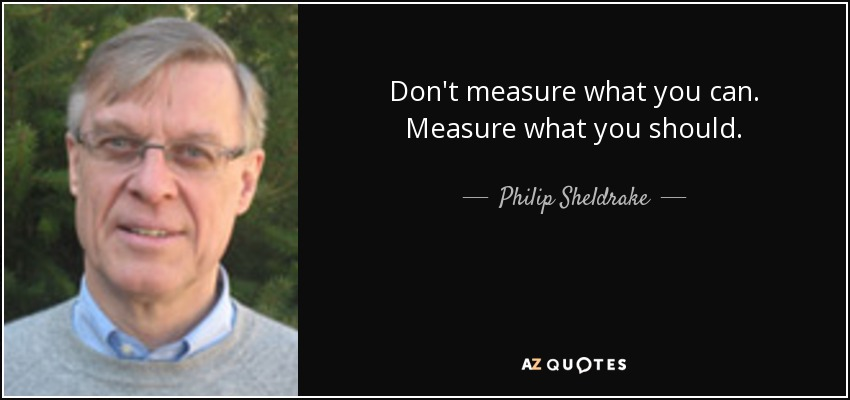 Don't measure what you can. Measure what you should. - Philip Sheldrake