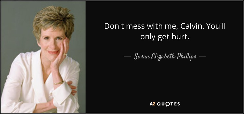 Don't mess with me, Calvin. You'll only get hurt. - Susan Elizabeth Phillips