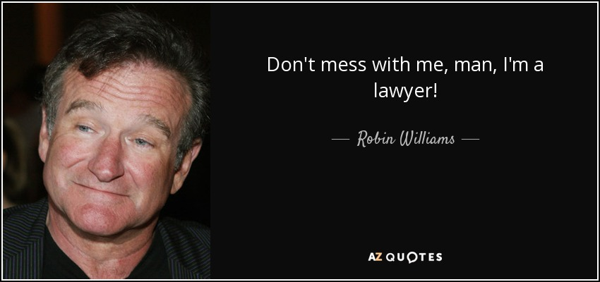 Robin Williams quote: Don\'t mess with me, man, I\'m a lawyer!