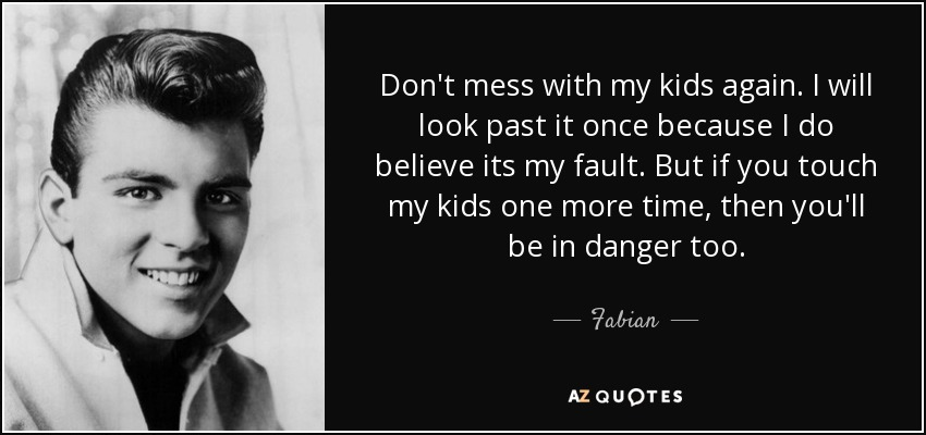 Fabian quote: Don\'t mess with my kids again. I will look past...