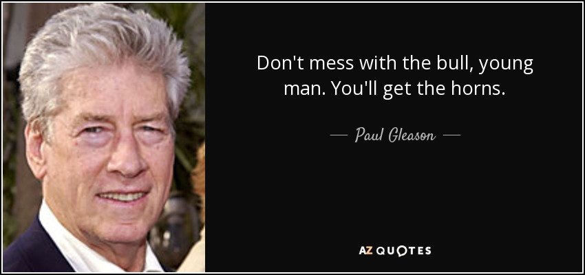 Don't mess with the bull, young man. You'll get the horns. - Paul Gleason