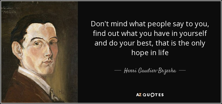 Don't mind what people say to you, find out what you have in yourself and do your best, that is the only hope in life - Henri Gaudier-Brzeska