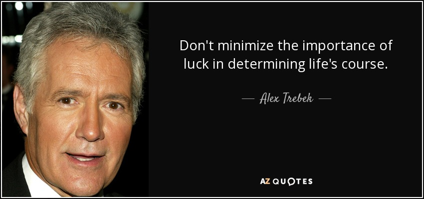Don't minimize the importance of luck in determining life's course. - Alex Trebek