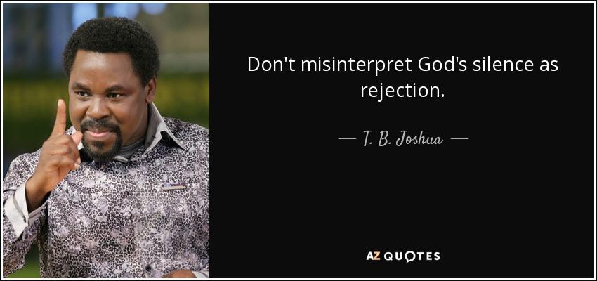 Don't misinterpret God's silence as rejection. - T. B. Joshua