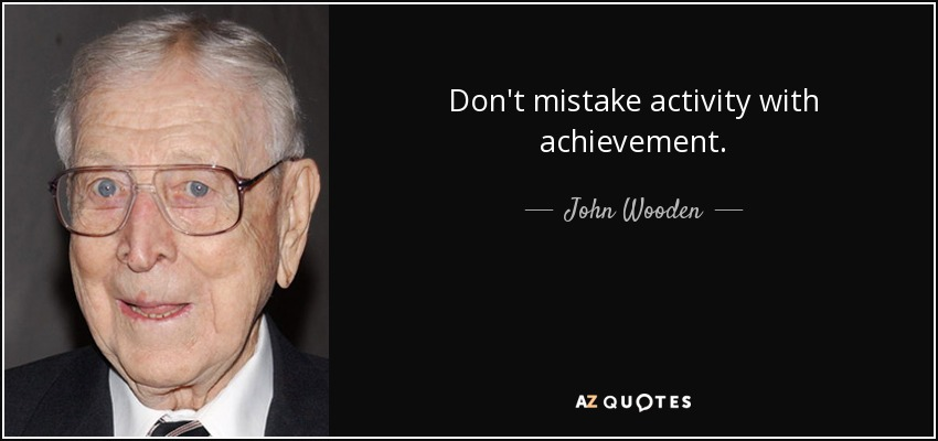 Don't mistake activity with achievement. - John Wooden