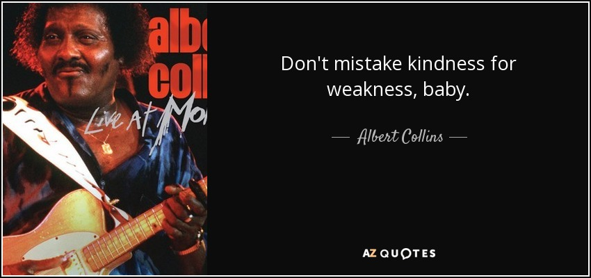 Don't mistake kindness for weakness, baby. - Albert Collins