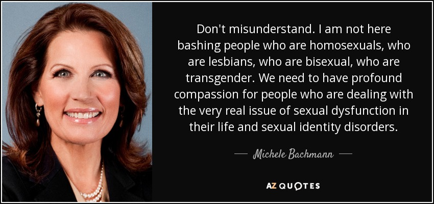 Don't misunderstand. I am not here bashing people who are homosexuals, who are lesbians, who are bisexual, who are transgender. We need to have profound compassion for people who are dealing with the very real issue of sexual dysfunction in their life and sexual identity disorders. - Michele Bachmann