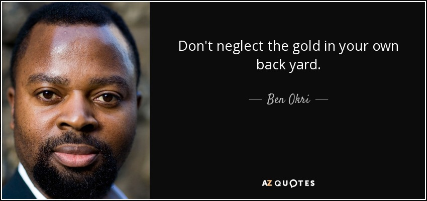 Don't neglect the gold in your own back yard. - Ben Okri