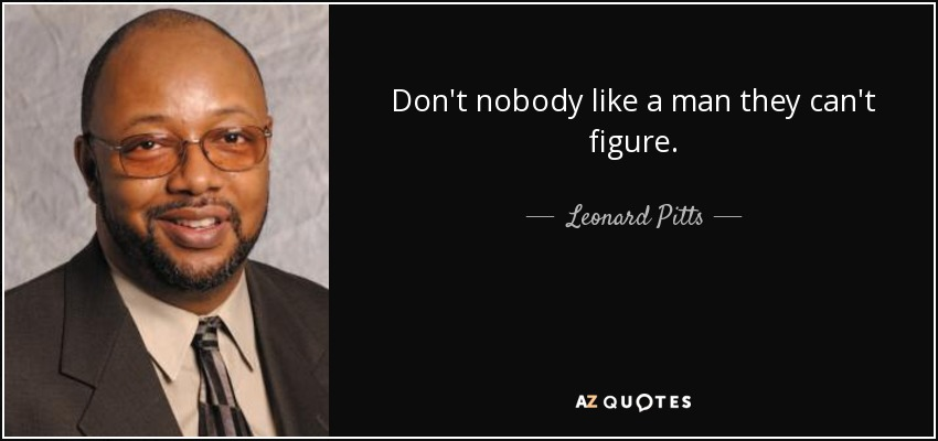 Don't nobody like a man they can't figure. - Leonard Pitts