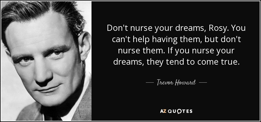 Don't nurse your dreams, Rosy. You can't help having them, but don't nurse them. If you nurse your dreams, they tend to come true. - Trevor Howard