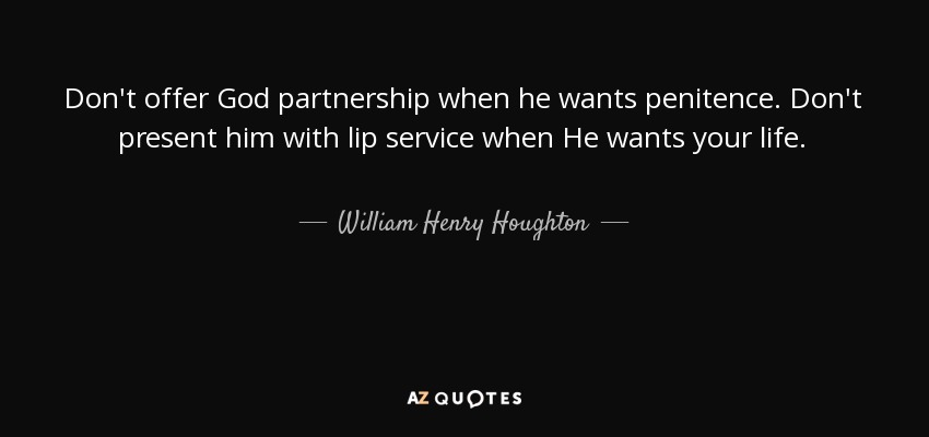 Don't offer God partnership when he wants penitence. Don't present him with lip service when He wants your life. - William Henry Houghton