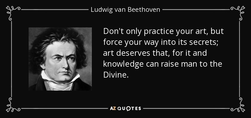 Don't only practice your art, but force your way into its secrets; art deserves that, for it and knowledge can raise man to the Divine. - Ludwig van Beethoven