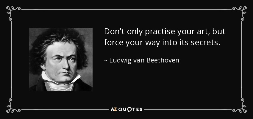 Don't only practise your art, but force your way into its secrets. - Ludwig van Beethoven